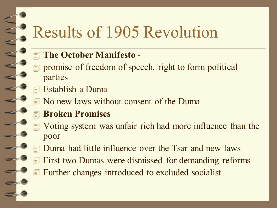 Results of 1905 Revolution 4 The October Manifesto - 4 promise of freedom of speech, right to form political parties 4 Establish a Duma 4 No new laws without consent of the Duma 4 Broken Promises 4 Voting system was unfair rich had more influence than the poor 4 Duma had little influence over the Tsar and new laws 4 First two Dumas were dismissed for demanding reforms 4 Further changes introduced to excluded socialist