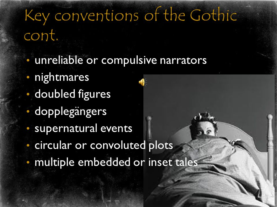 Key conventions of the Gothic  Set in decayed or haunted structures (castles, graveyards, tombs, abbeys)  Obsessed with the past, particularly in terms of family lineage and ancient curses  The gothic heroine is often trapped or confined either physically or psychologically