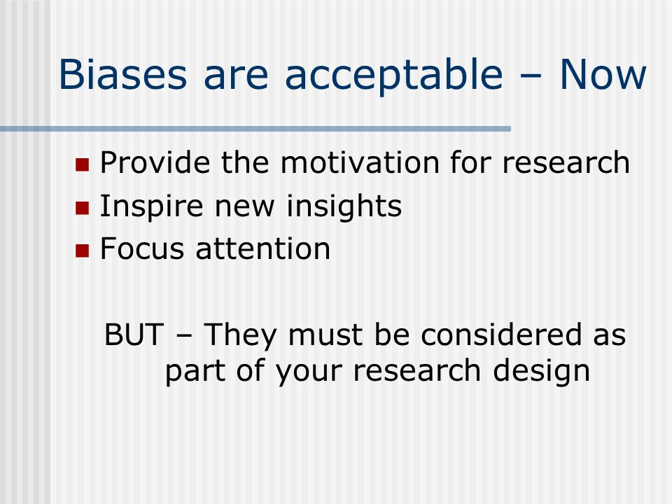 Biases are acceptable – Now Provide the motivation for research Inspire new insights Focus attention BUT – They must be considered as part of your research design