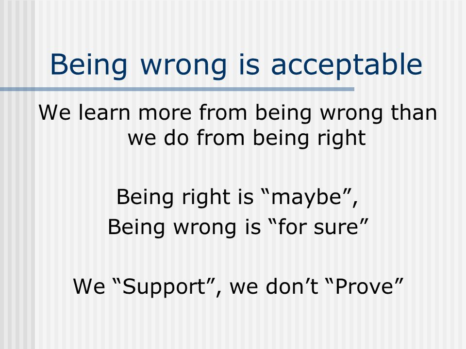 Being wrong is acceptable We learn more from being wrong than we do from being right Being right is maybe , Being wrong is for sure We Support , we don't Prove
