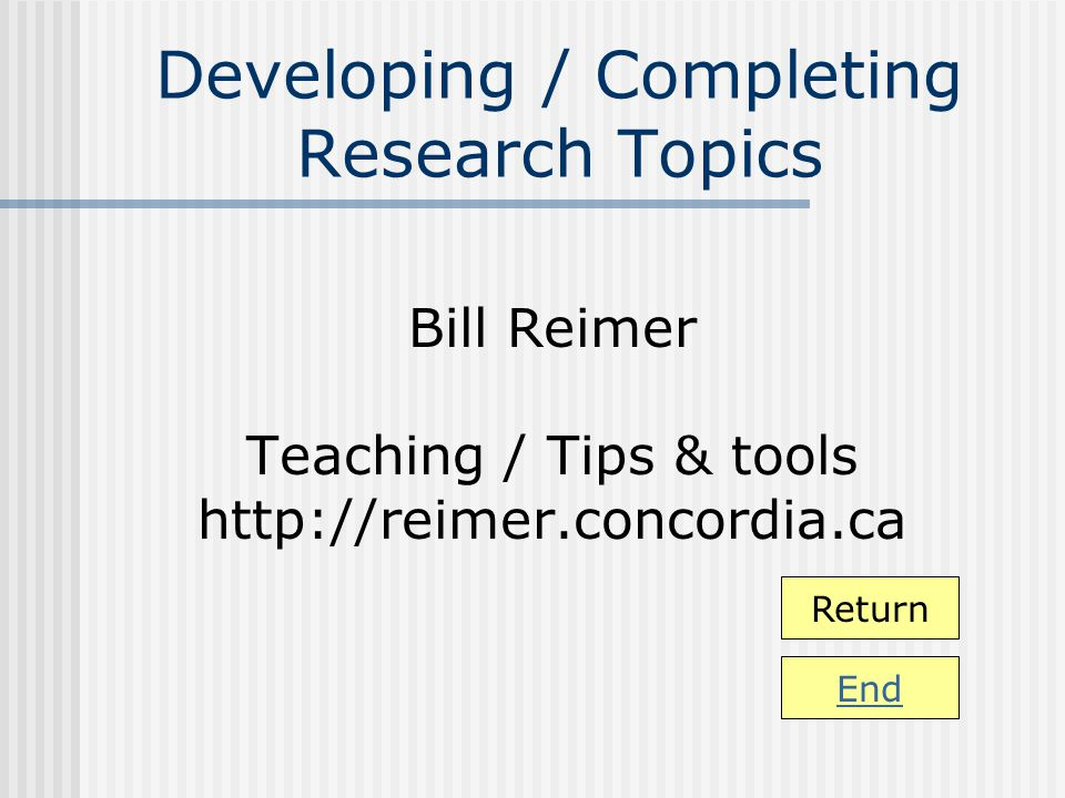 Developing / Completing Research Topics Bill Reimer Teaching / Tips & tools http://reimer.concordia.ca Return End