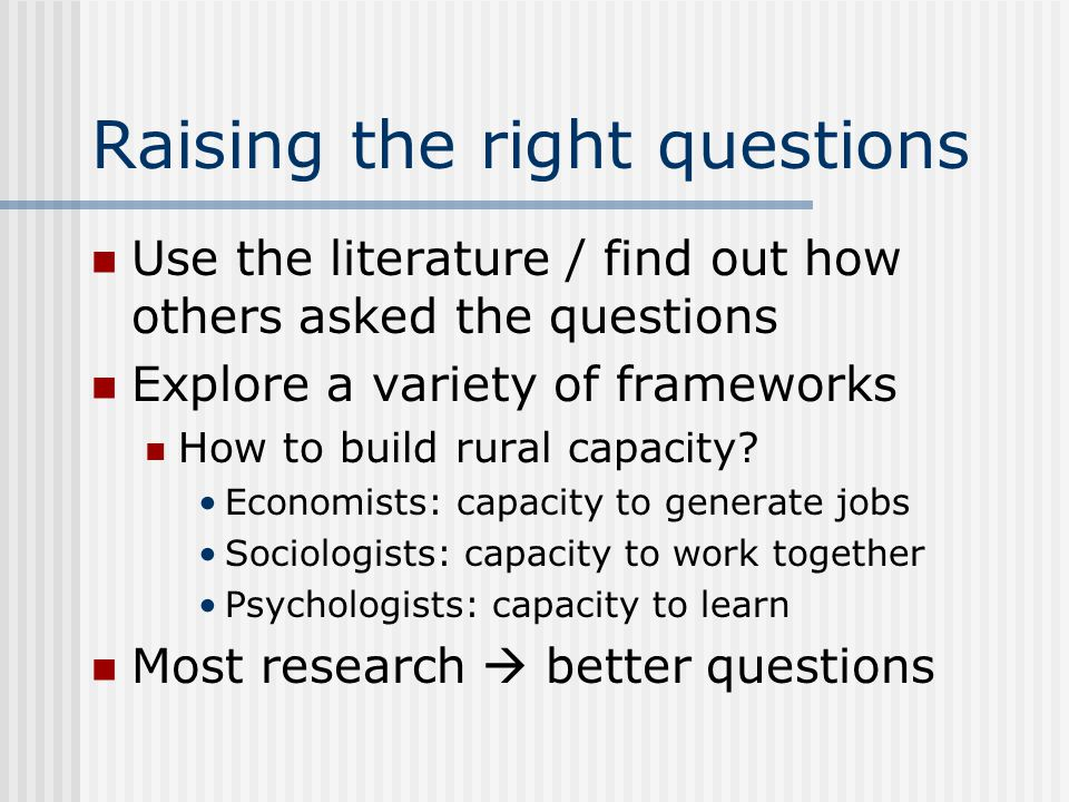 Raising the right questions Use the literature / find out how others asked the questions Explore a variety of frameworks How to build rural capacity.