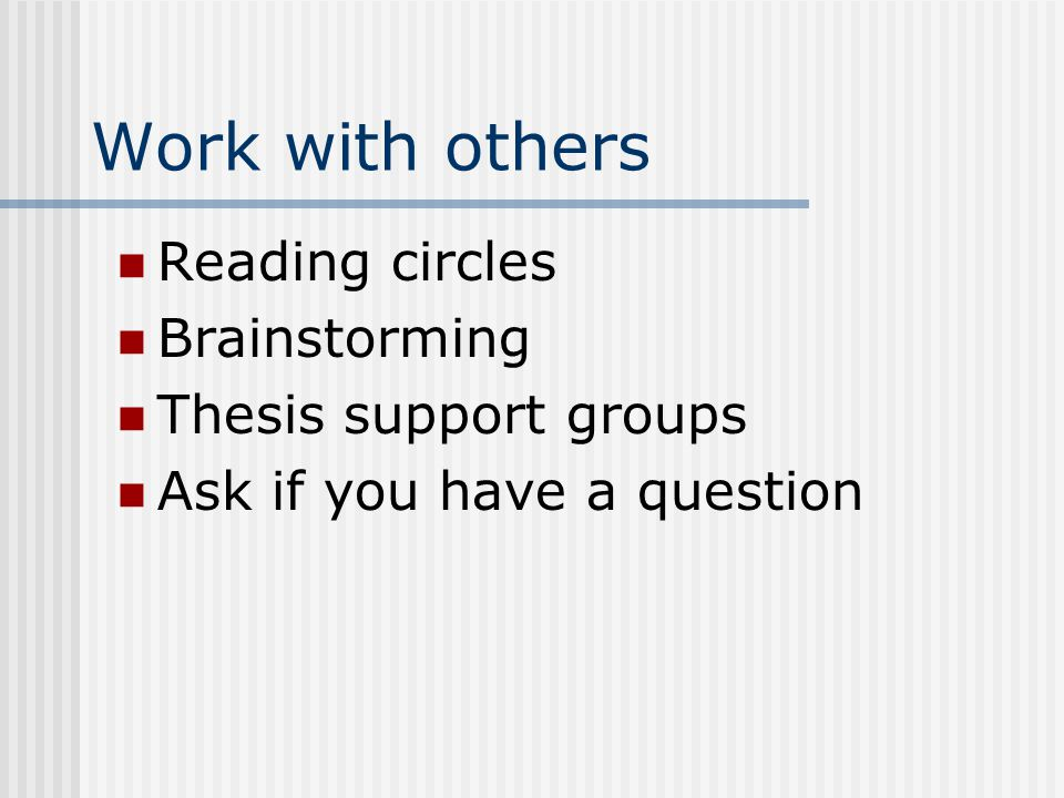 Work with others Reading circles Brainstorming Thesis support groups Ask if you have a question