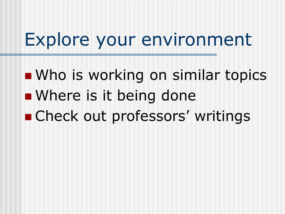 Explore your environment Who is working on similar topics Where is it being done Check out professors' writings