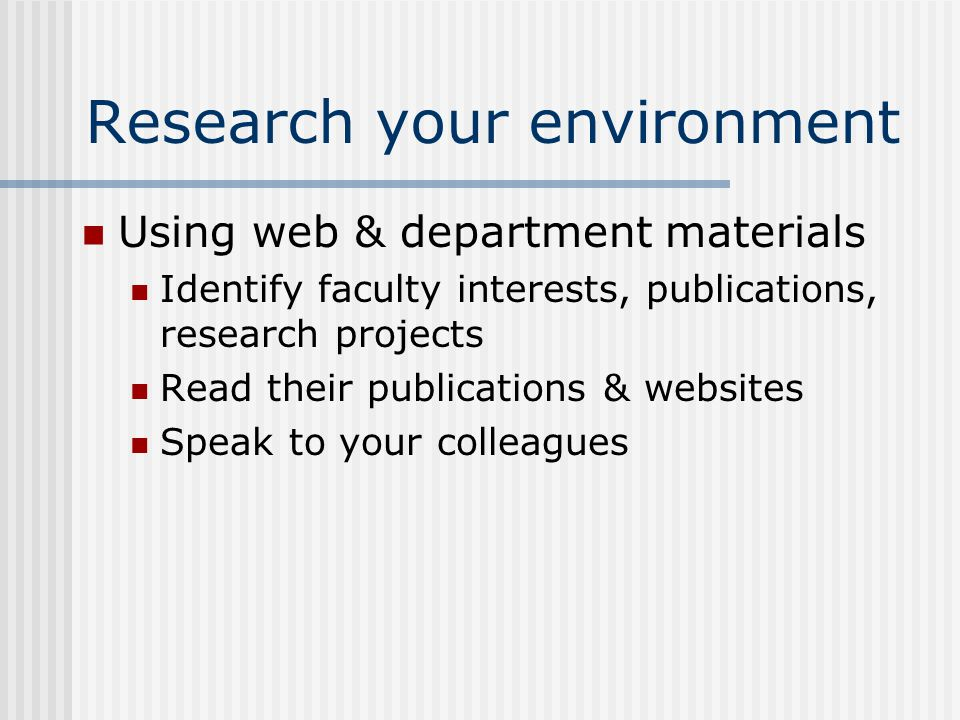 Research your environment Using web & department materials Identify faculty interests, publications, research projects Read their publications & websites Speak to your colleagues