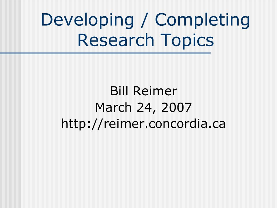 Developing / Completing Research Topics Bill Reimer March 24, 2007 http://reimer.concordia.ca