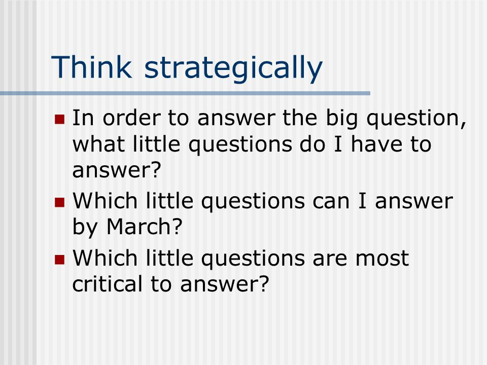 Think strategically In order to answer the big question, what little questions do I have to answer.