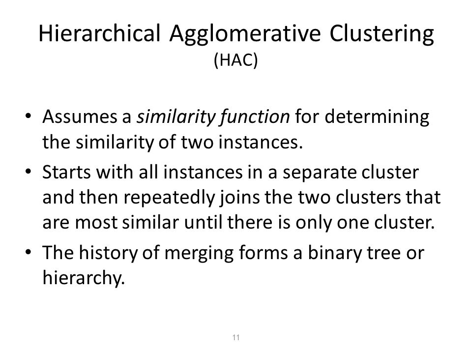 11 Hierarchical Agglomerative Clustering (HAC) Assumes a similarity function for determining the similarity of two instances. Starts with all instance