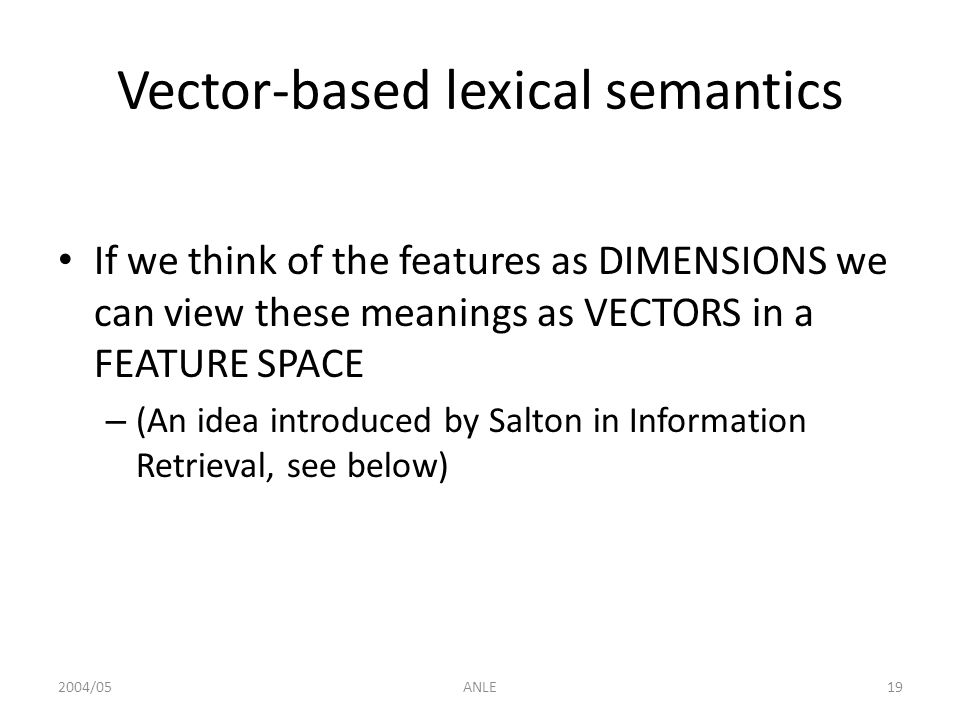 2004/05ANLE19 Vector-based lexical semantics If we think of the features as DIMENSIONS we can view these meanings as VECTORS in a FEATURE SPACE – (An