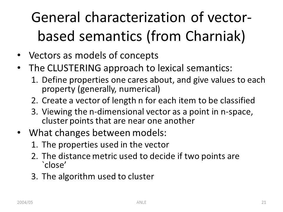 2004/05ANLE21 General characterization of vector- based semantics (from Charniak) Vectors as models of concepts The CLUSTERING approach to lexical sem