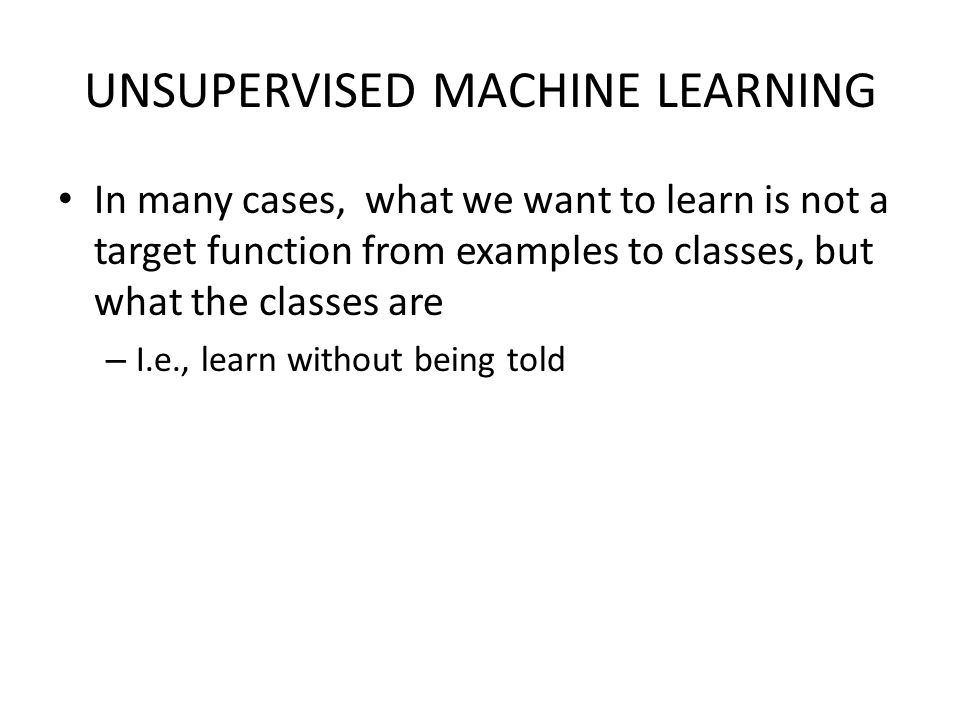 UNSUPERVISED MACHINE LEARNING In many cases, what we want to learn is not a target function from examples to classes, but what the classes are – I.e.,