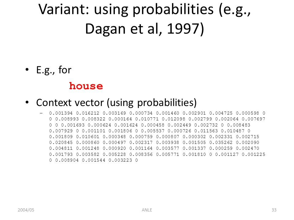 2004/05ANLE33 Variant: using probabilities (e.g., Dagan et al, 1997) E.g., for house Context vector (using probabilities) – 0.001394 0.016212 0.003169