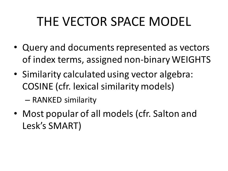 THE VECTOR SPACE MODEL Query and documents represented as vectors of index terms, assigned non-binary WEIGHTS Similarity calculated using vector algeb