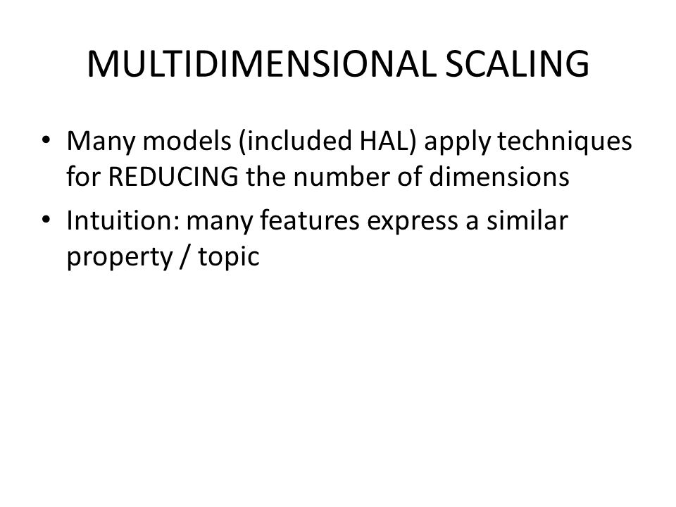 MULTIDIMENSIONAL SCALING Many models (included HAL) apply techniques for REDUCING the number of dimensions Intuition: many features express a similar
