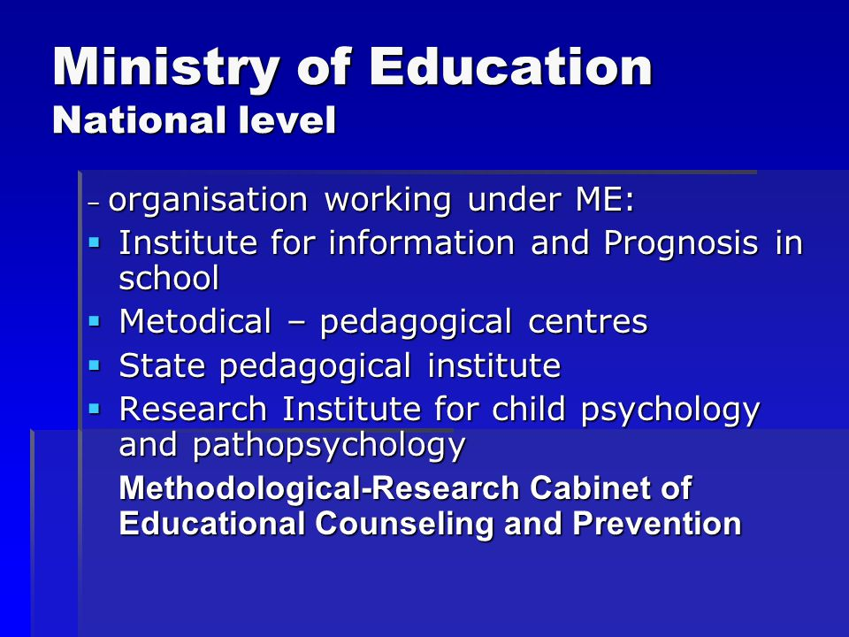 Ministry of Education National level – organisation working under ME:  Institute for information and Prognosis in school  Metodical – pedagogical centres  State pedagogical institute  Research Institute for child psychology and pathopsychology Methodological-Research Cabinet of Educational Counseling and Prevention