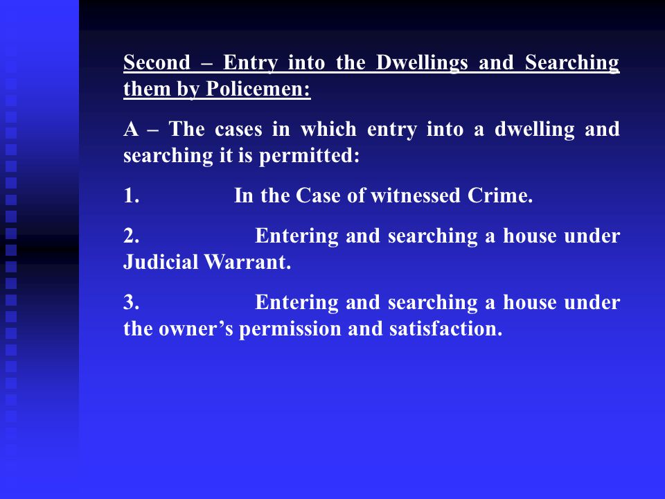 Second – Entry into the Dwellings and Searching them by Policemen: A – The cases in which entry into a dwelling and searching it is permitted: 1.