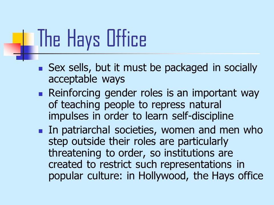 The Hays Office Sex sells, but it must be packaged in socially acceptable ways Reinforcing gender roles is an important way of teaching people to repress natural impulses in order to learn self-discipline In patriarchal societies, women and men who step outside their roles are particularly threatening to order, so institutions are created to restrict such representations in popular culture: in Hollywood, the Hays office