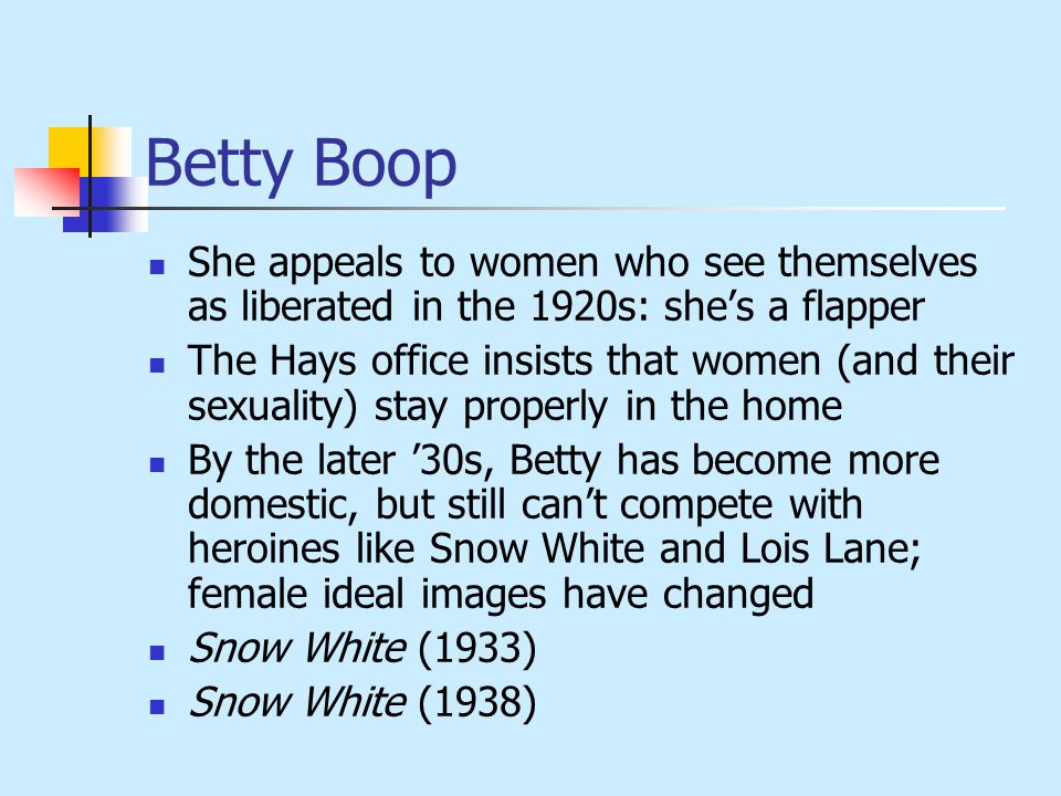 Betty Boop She appeals to women who see themselves as liberated in the 1920s: she's a flapper The Hays office insists that women (and their sexuality) stay properly in the home By the later '30s, Betty has become more domestic, but still can't compete with heroines like Snow White and Lois Lane; female ideal images have changed Snow White (1933) Snow White (1938)