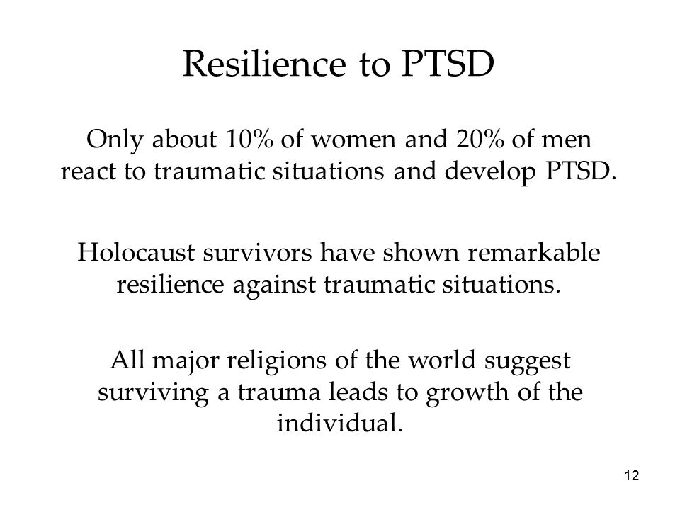 12 Resilience to PTSD Only about 10% of women and 20% of men react to traumatic situations and develop PTSD.