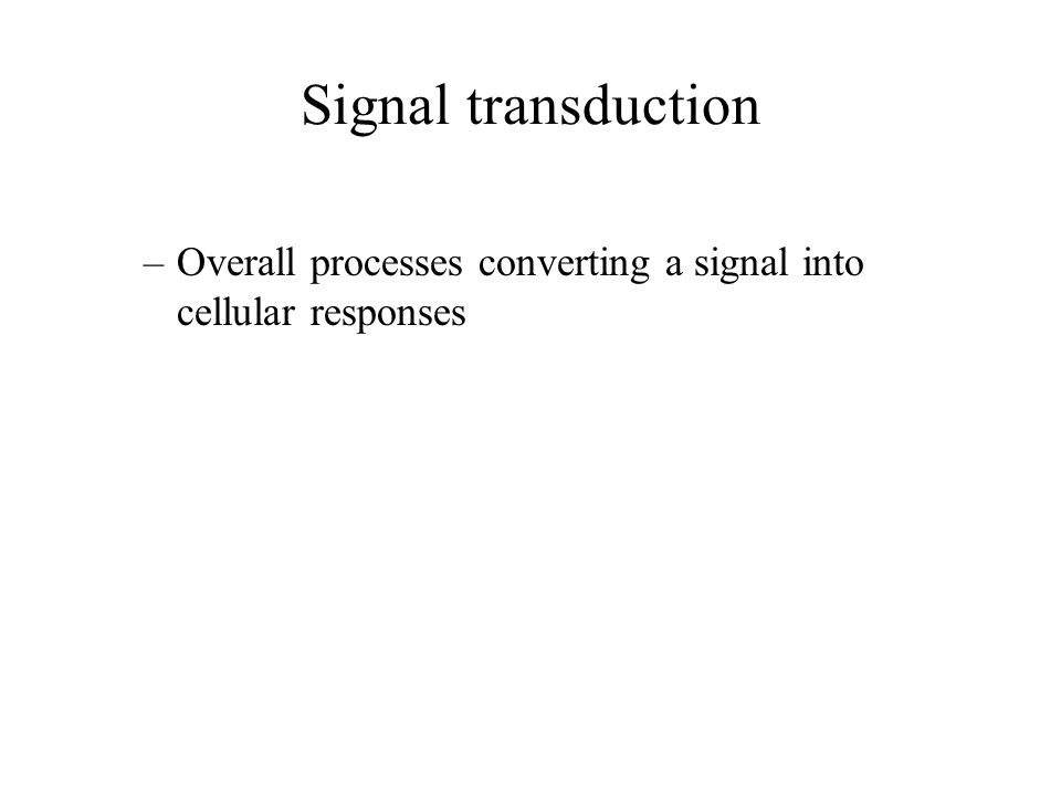Signal transduction –Overall processes converting a signal into cellular responses