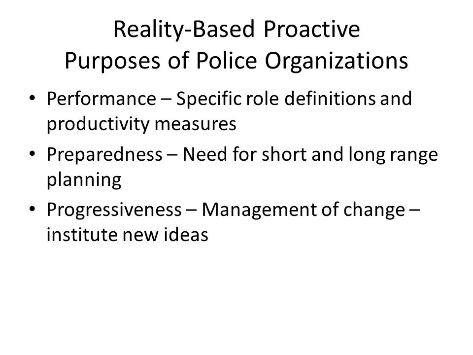 Reality-Based Proactive Purposes of Police Organizations Performance – Specific role definitions and productivity measures Preparedness – Need for short and long range planning Progressiveness – Management of change – institute new ideas