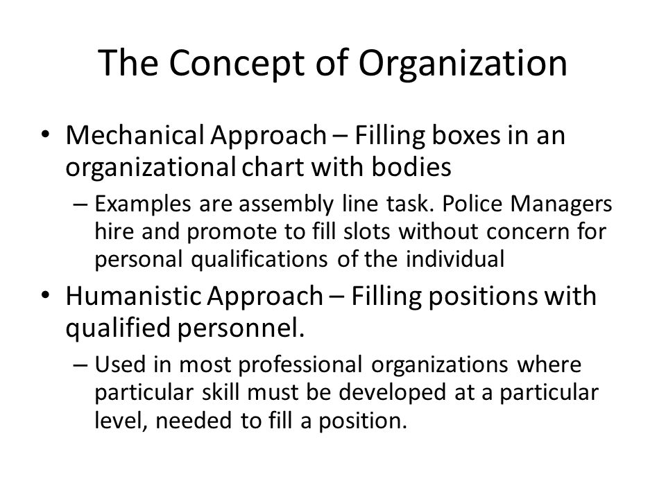 The Concept of Organization Mechanical Approach – Filling boxes in an organizational chart with bodies – Examples are assembly line task. Police Manag