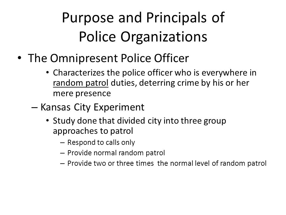 Purpose and Principals of Police Organizations The Omnipresent Police Officer Characterizes the police officer who is everywhere in random patrol duti