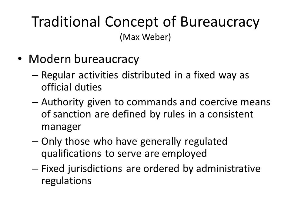 Traditional Concept of Bureaucracy (Max Weber) Modern bureaucracy – Regular activities distributed in a fixed way as official duties – Authority given to commands and coercive means of sanction are defined by rules in a consistent manager – Only those who have generally regulated qualifications to serve are employed – Fixed jurisdictions are ordered by administrative regulations