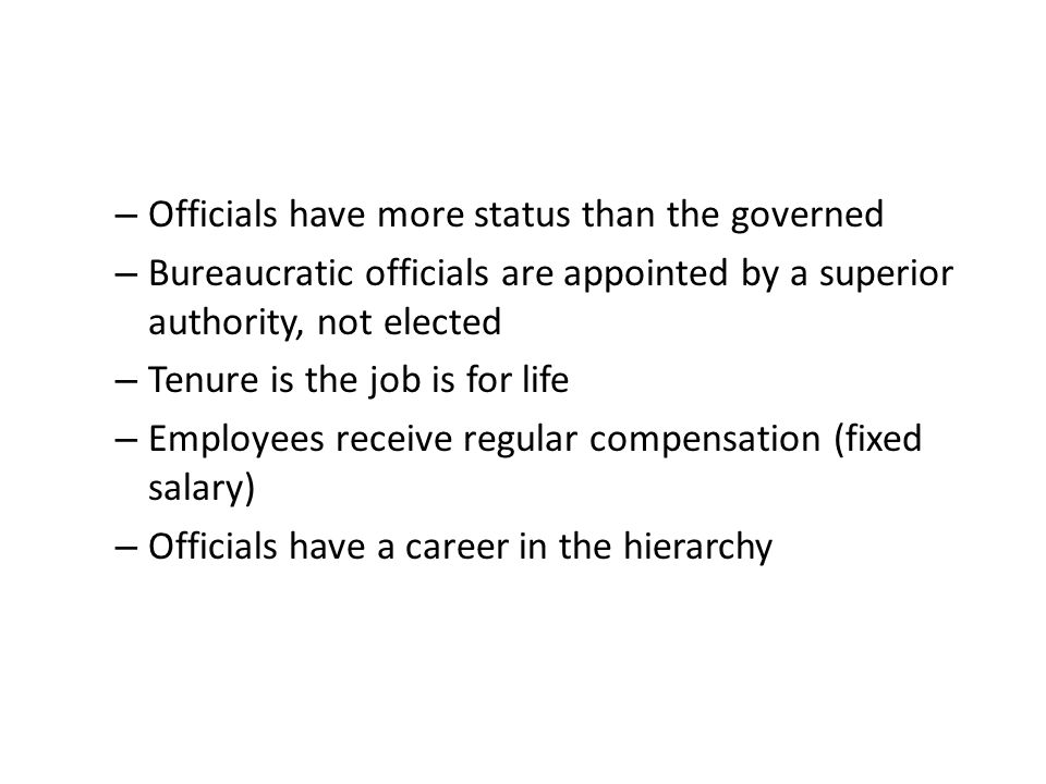 – Officials have more status than the governed – Bureaucratic officials are appointed by a superior authority, not elected – Tenure is the job is for life – Employees receive regular compensation (fixed salary) – Officials have a career in the hierarchy