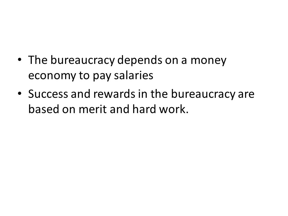 The bureaucracy depends on a money economy to pay salaries Success and rewards in the bureaucracy are based on merit and hard work.
