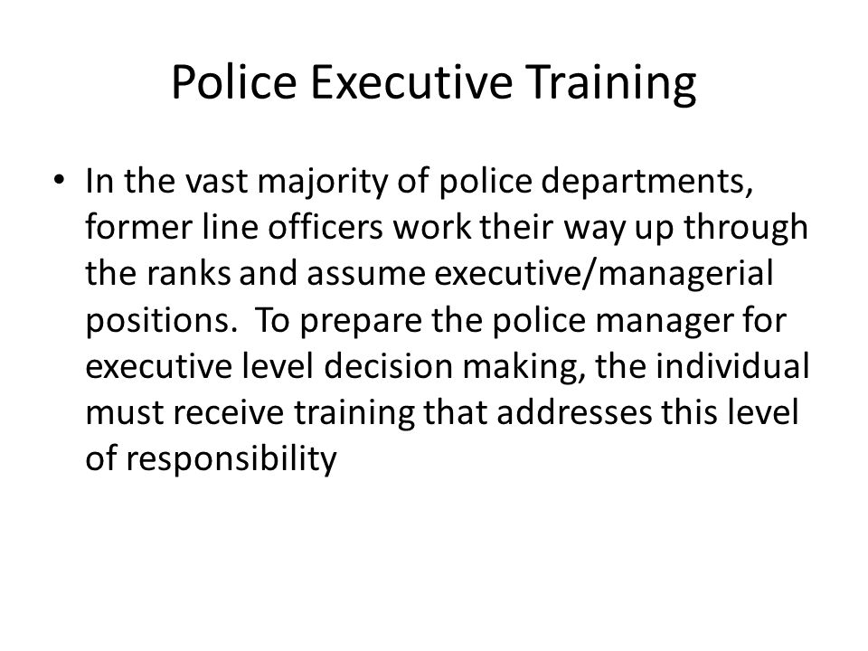 Police Executive Training In the vast majority of police departments, former line officers work their way up through the ranks and assume executive/ma
