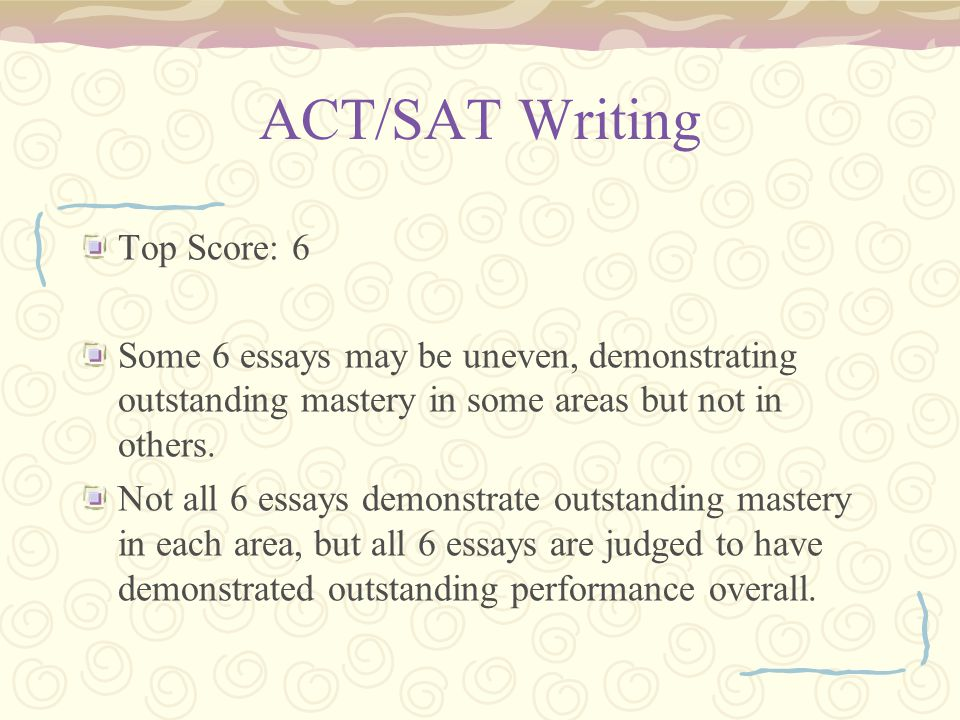 ACT/SAT Writing Top Score: 6 Some 6 essays may be uneven, demonstrating outstanding mastery in some areas but not in others.