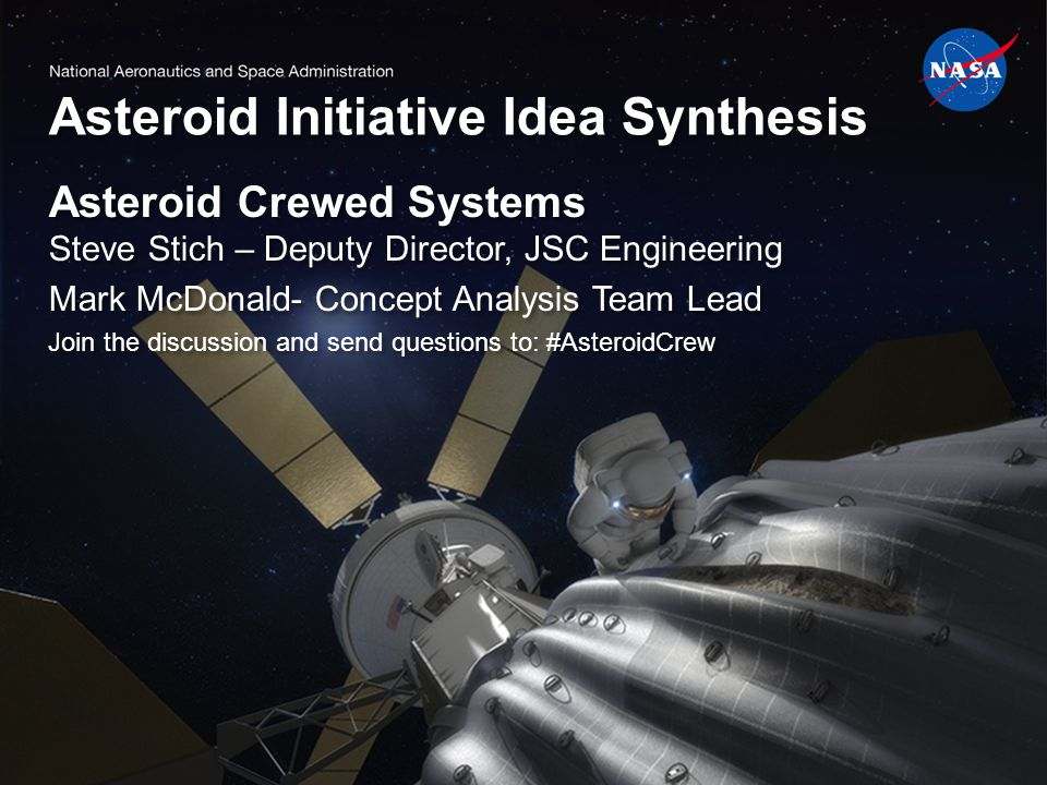 Asteroid Initiative Idea Synthesis Asteroid Crewed Systems Steve Stich – Deputy Director, JSC Engineering Mark McDonald- Concept Analysis Team Lead Join the discussion and send questions to: #AsteroidCrew Asteroid Crewed Systems Steve Stich – Deputy Director, JSC Engineering Mark McDonald- Concept Analysis Team Lead Join the discussion and send questions to: #AsteroidCrew