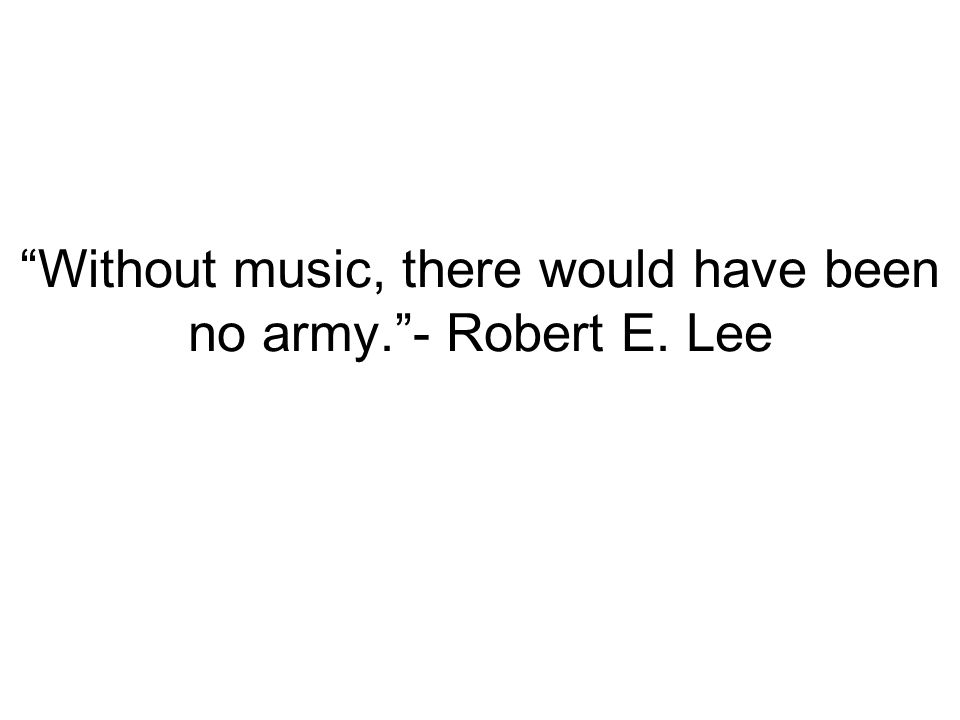 Without music, there would have been no army. - Robert E. Lee