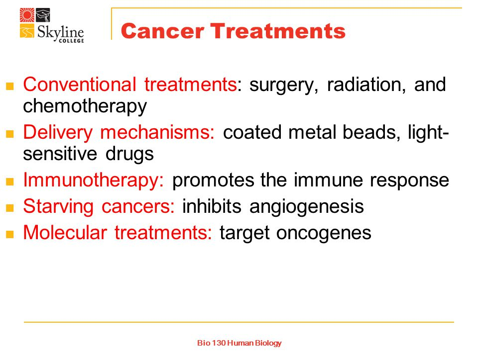 Bio 130 Human Biology Cancer Treatments Conventional treatments: surgery, radiation, and chemotherapy Delivery mechanisms: coated metal beads, light- sensitive drugs Immunotherapy: promotes the immune response Starving cancers: inhibits angiogenesis Molecular treatments: target oncogenes