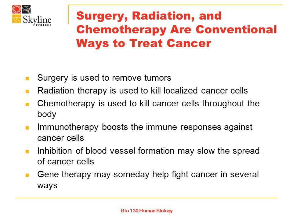Bio 130 Human Biology Surgery, Radiation, and Chemotherapy Are Conventional Ways to Treat Cancer Surgery is used to remove tumors Radiation therapy is used to kill localized cancer cells Chemotherapy is used to kill cancer cells throughout the body Immunotherapy boosts the immune responses against cancer cells Inhibition of blood vessel formation may slow the spread of cancer cells Gene therapy may someday help fight cancer in several ways