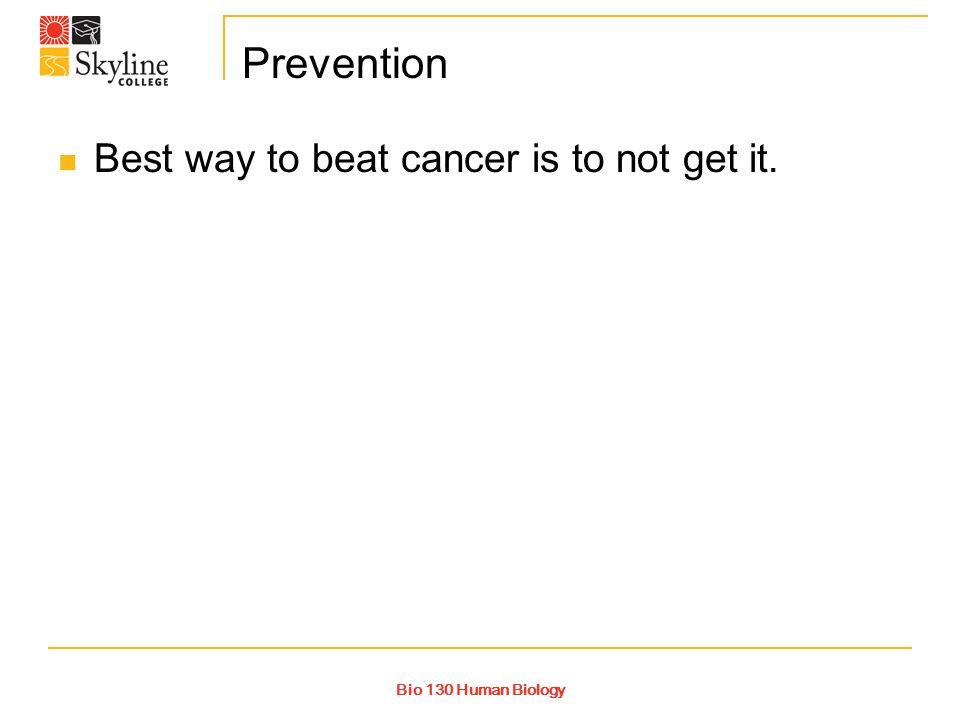 Bio 130 Human Biology Prevention Best way to beat cancer is to not get it.