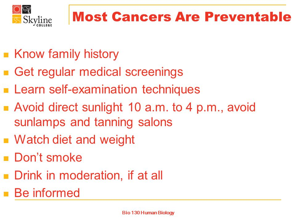 Bio 130 Human Biology Most Cancers Are Preventable Know family history Get regular medical screenings Learn self-examination techniques Avoid direct sunlight 10 a.m.