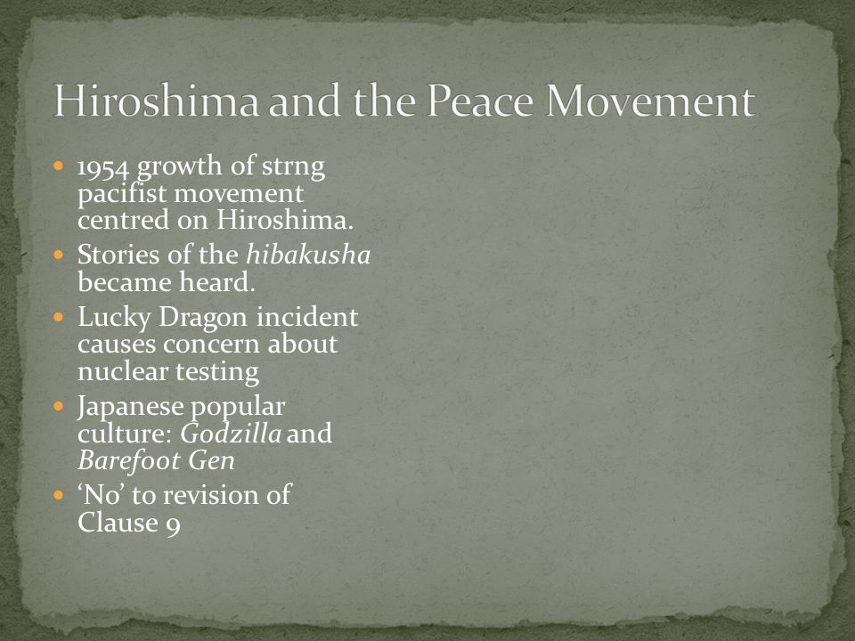 1954 growth of strng pacifist movement centred on Hiroshima. Stories of the hibakusha became heard. Lucky Dragon incident causes concern about nuclear