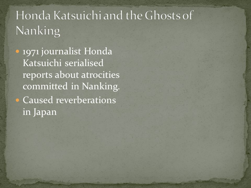 1971 journalist Honda Katsuichi serialised reports about atrocities committed in Nanking. Caused reverberations in Japan