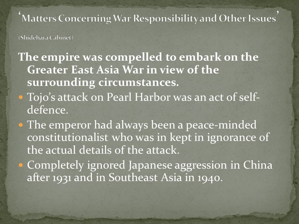 The empire was compelled to embark on the Greater East Asia War in view of the surrounding circumstances. Tojo's attack on Pearl Harbor was an act of