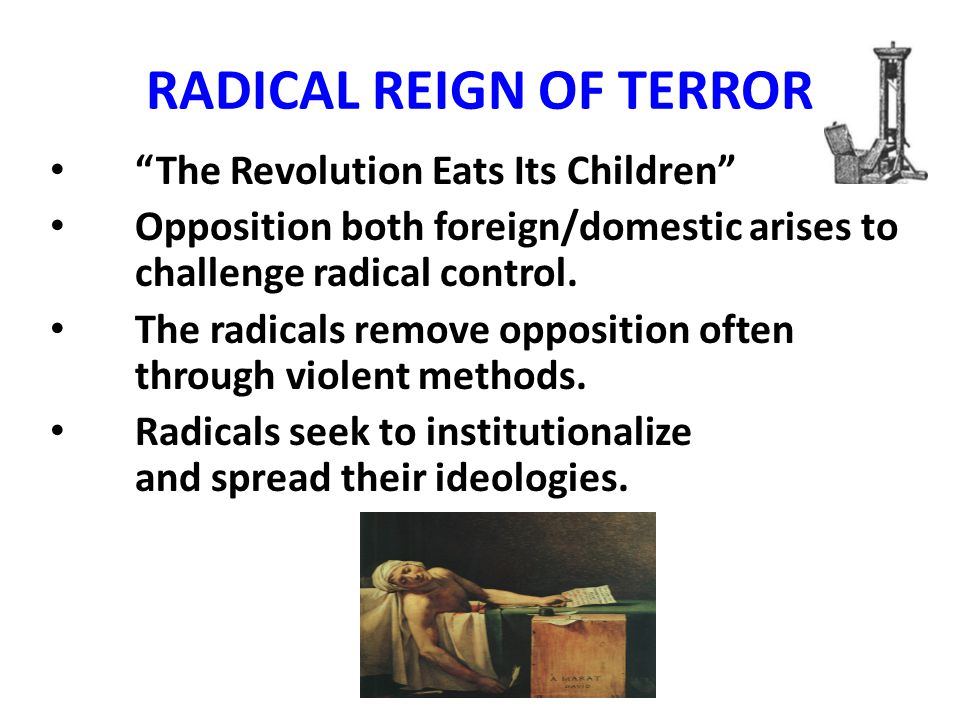 RADICAL REIGN OF TERROR The Revolution Eats Its Children Opposition both foreign/domestic arises to challenge radical control.