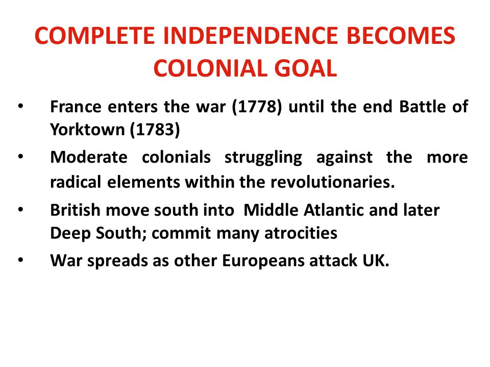 COMPLETE INDEPENDENCE BECOMES COLONIAL GOAL France enters the war (1778) until the end Battle of Yorktown (1783) Moderate colonials struggling against the more radical elements within the revolutionaries.