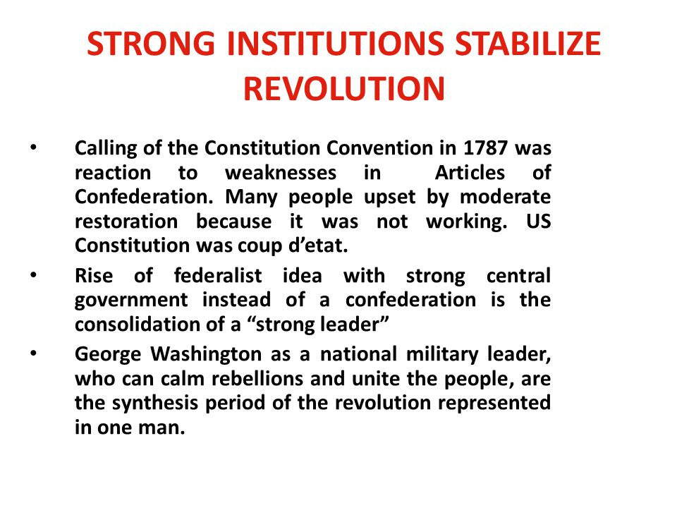 STRONG INSTITUTIONS STABILIZE REVOLUTION Calling of the Constitution Convention in 1787 was reaction to weaknesses in Articles of Confederation.