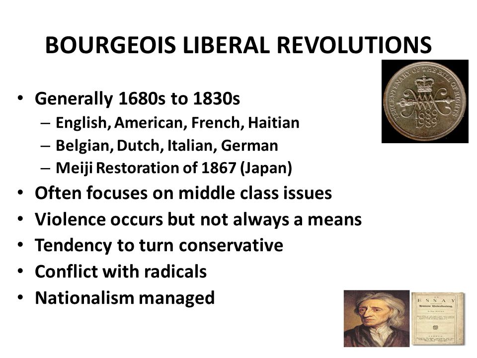 BOURGEOIS LIBERAL REVOLUTIONS Generally 1680s to 1830s – English, American, French, Haitian – Belgian, Dutch, Italian, German – Meiji Restoration of 1867 (Japan) Often focuses on middle class issues Violence occurs but not always a means Tendency to turn conservative Conflict with radicals Nationalism managed
