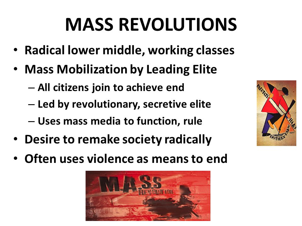 MASS REVOLUTIONS Radical lower middle, working classes Mass Mobilization by Leading Elite – All citizens join to achieve end – Led by revolutionary, secretive elite – Uses mass media to function, rule Desire to remake society radically Often uses violence as means to end