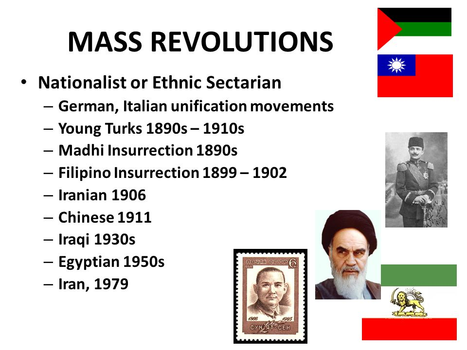MASS REVOLUTIONS Nationalist or Ethnic Sectarian – German, Italian unification movements – Young Turks 1890s – 1910s – Madhi Insurrection 1890s – Filipino Insurrection 1899 – 1902 – Iranian 1906 – Chinese 1911 – Iraqi 1930s – Egyptian 1950s – Iran, 1979