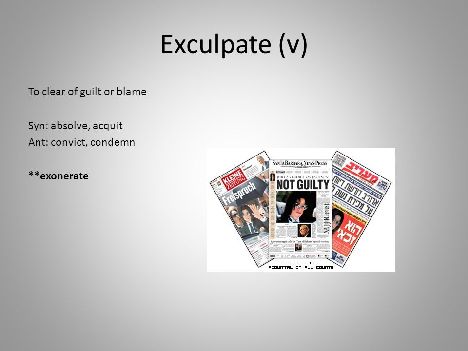 Exculpate (v) To clear of guilt or blame Syn: absolve, acquit Ant: convict, condemn **exonerate
