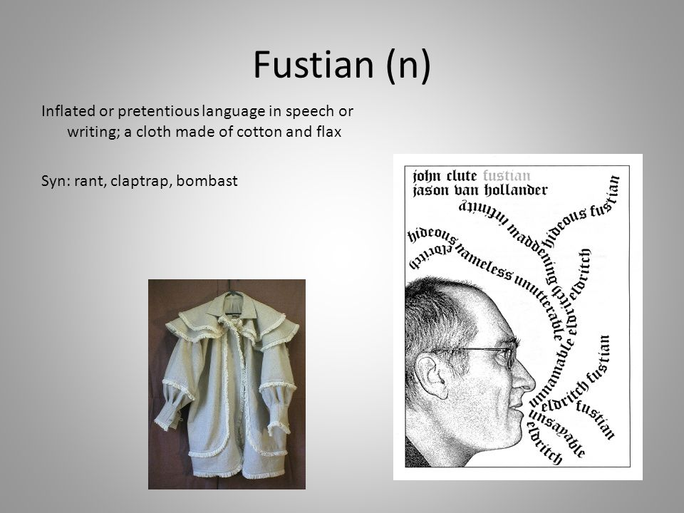Fustian (n) Inflated or pretentious language in speech or writing; a cloth made of cotton and flax Syn: rant, claptrap, bombast