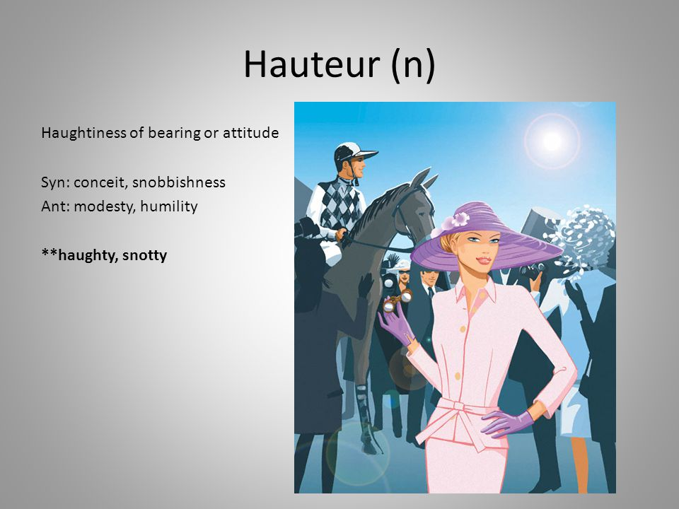 Hauteur (n) Haughtiness of bearing or attitude Syn: conceit, snobbishness Ant: modesty, humility **haughty, snotty